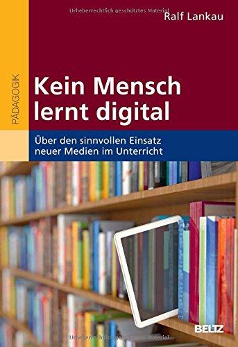 Kein Mensch lernt digital: Über den sinnvollen Einsatz neuer Medien im Unterricht