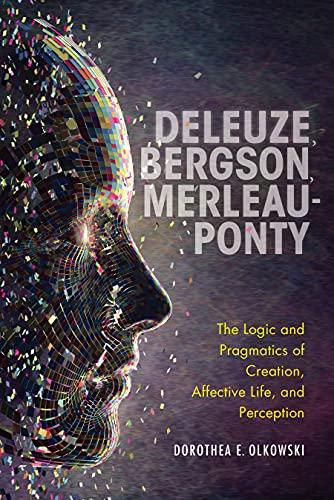 Deleuze, Bergson, Merleau-Ponty: The Logic and Pragmatics of Creation, Affective Life, and Perception (English Edition)