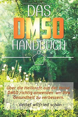 DMSO: Das DMSO Handbuch! Über die Heilkraft aus der Natur. DMSO richtig anwenden um Ihre Gesundheit zu verbessern.