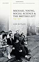 Michael Young, Social Science, and the British Left, 1945-1970 (Oxford Historical Monographs)