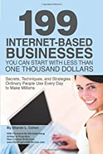 199 Internet-based Business You Can Start with Less Than One Thousand Dollars: Secrets, Techniques, and Strategies Ordinary People Use Every Day to Make Millions