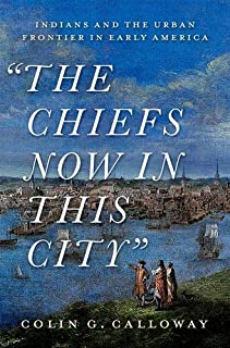 The Chiefs Now in This City: The Indian and the Urban Frontier in Early America