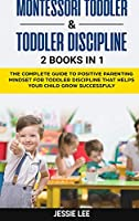 Montessori Toddler and Toddler Discipline: 2 Books in 1: The Complete Guide to Positive Parenting Mindset for Toddler Discipline that Helps Your Child Grow Successfuly Kindle Edition