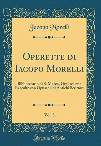 Operette di Iacopo Morelli, Vol. 3: Bibliotecario di S. Marco, Ora Insieme Raccolte con Opuscoli di Antichi Scrittori (Classic Reprint)