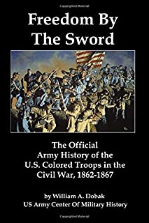 Freedom By The Sword: The Official Army History of the U.S. Colored Troops in the Civil War, 1862-1867