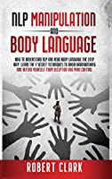NLP Manipulation and Body Language: How To Understand NLP And Read Body Language The Easy Way. Learn The 7 Secret Techniques To Avoid Brainwashing And Defend Yourself From Deception And Mind Control