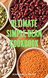 Ulitimate Simple Bean Cookbook: 300+ Quick And Easy Bean Recipes For Beginners Perfect Homemade To...