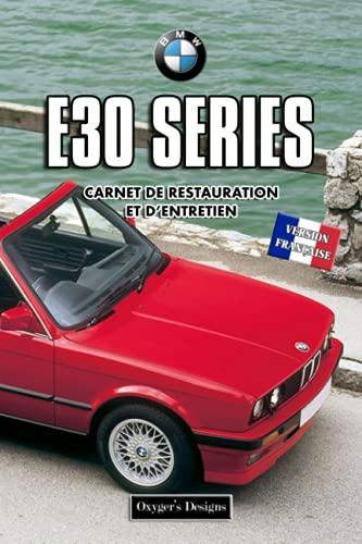 BMW E30 SERIES: CARNET DE RESTAURATION ET D'ENTRETIEN