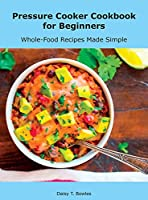 Pressure Cooker Cookbook for Beginners: Whole-Food Recipes Made Simple