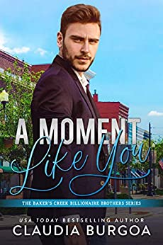 A Moment Like You (The Baker's Creek Billionaire Brothers Book 2) by [Claudia Burgoa]