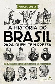 A história do Brasil para quem tem pressa: Dos bastidores do descobrimento à crise de 2015 em 200 páginas! (Série Para quem Tem Pressa) por [Marcos Costa]