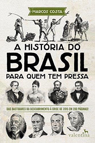 A história do Brasil para quem tem pressa: Dos bastidores do descobrimento à crise de 2015 em 200 páginas! (Série Para quem Tem Pressa) (Portuguese Edition)