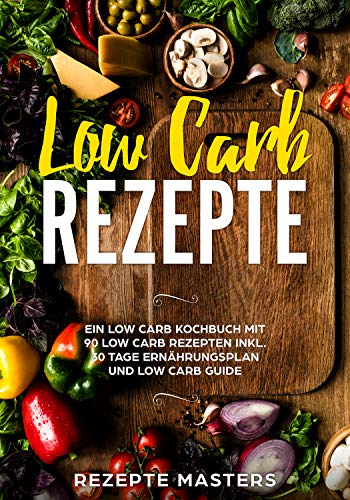 Low Carb Rezepte: 90 schnelle & einfache Low Carb Rezepte für die perfekte Figur! Inklusive 30 Tage Ernährungsplan zum sofort starten