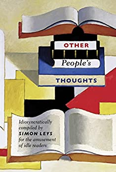 Other People's Thoughts: Idiosyncratically Compiled By Simon Leys for the Amusement of Idle Readers by [Simon Leys]