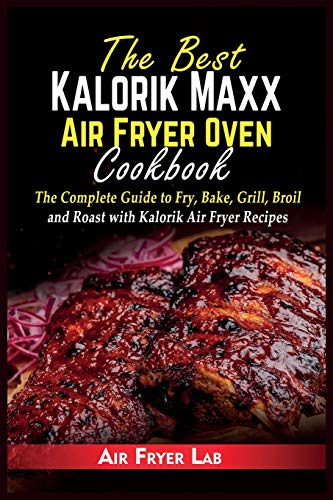 The Best Kalorik Maxx Air Fryer Oven Cookbook: The Complete Guide to Fry, Bake, Grill, Broil and Roast with Kalorik Air Fryer Recipes