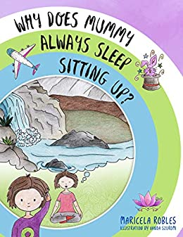 Why does mummy always sleep sitting up?: A fun adventure story which helps parents start the conversation and introduce their children to meditation. by [Maricela Robles, Vanda Szuromi]