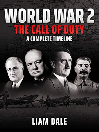Amazon Com World War 2 The Call Of Duty A Complete Timeline Ebook Dale Liam Kindle Store