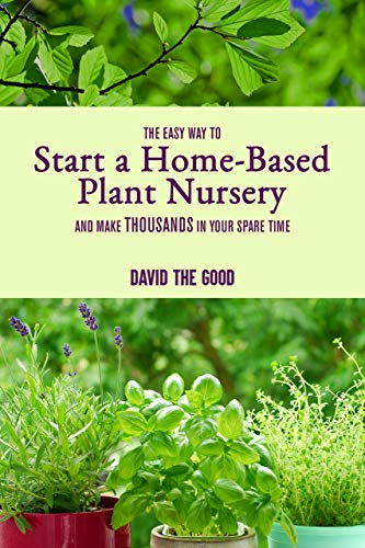 The Easy Way to Start a Home-Based Plant Nursery and Make Thousands in Your Spare Time by [David The Good]