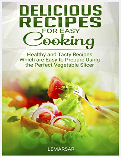 Delicious Recipes For Easy Cooking: EASY COOKING RECIPE BOOK with healthy and tasty Recipes from Lemarsar which are easy to prepare - mandoline slicer Cookbook for Quick & Easy Cooking