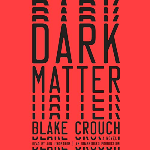 Dark Matter     A Novel              By:                                                                                                                                 Blake Crouch                               Narrated by:                                                                                                                                 Jon Lindstrom                      Length: 10 hrs and 8 mins     18,597 ratings     Overall 4.4