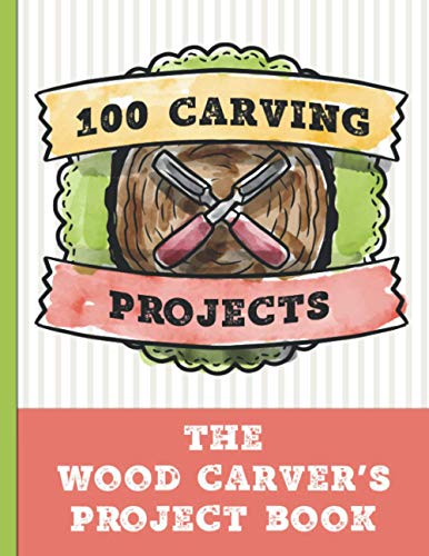 100 Carving Projects, The Wood Carver's Journal: Plan and record your wood carving projects. Ideal gift for whittlers & wood carvers. Plan your wood ... lovers and people who love to craft wood.