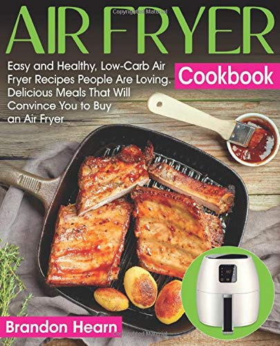 Air Fryer Cookbook: Easy and Healthy, Low-Carb Air Fryer Recipes People Are Loving. Delicious Meals That Will Convince You to Buy an Air Fryer