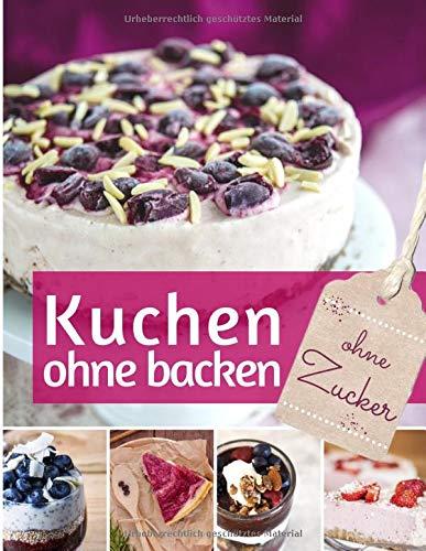 Kuchen ohne backen: Kühlschrankkuchen ohne Zucker - Das Backbuch: Rezepte für über 40 schnelle Kühlschranktorten und Kuchen – backen ohne Backofen