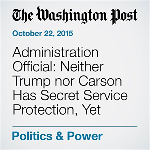 Administration Official: Neither Trump nor Carson Has Secret Service Protection, Yet cover art