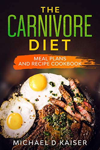 The Carnivore Diet: Meal Plans and Recipe Cookbook
