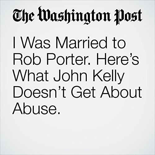 I Was Married to Rob Porter. Here's What John Kelly Doesn't Get About Abuse. copertina