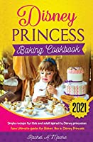 Disney Princess baking cookbook 2021: simple recieps for Kids and adult ispired to disney princesses new complete guide for bakes like a Disney Princess