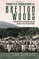 Forgotten Foundations of Bretton Woods: International Development and the Making of the Postwar Order