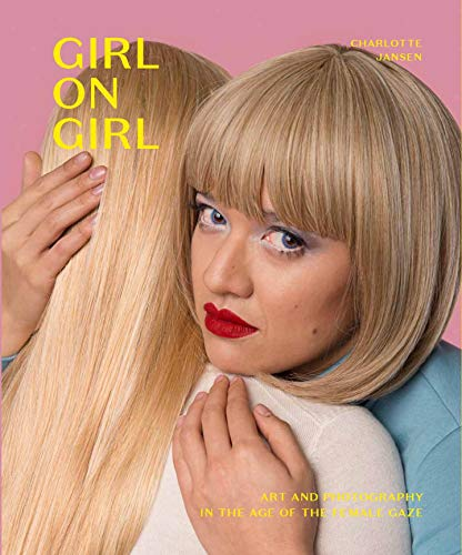 Girl on Girl: Art and Photography in the Age of the Female Gaze (40 artists redefining the fields of fashion, art, advertising and photojournalism)
