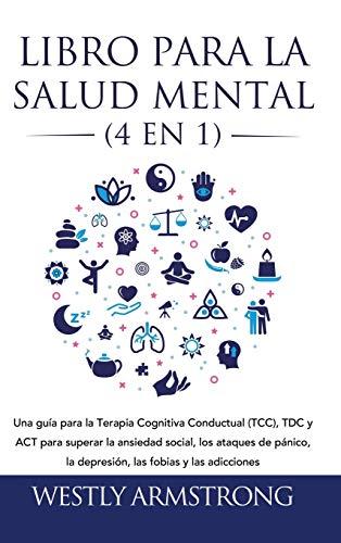 Libro para la Salud Mental (4 en 1): Una guía para la Terapia Cognitiva Conductual (TCC), TDC y ACT para superar la ansiedad social, los ataques de pánico, la depresión, las fobias y las adicciones