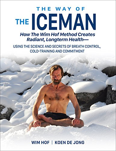 The Way of The Iceman: How The Wim Hof Method Creates Radiant Longterm Health--Using The Science and Secrets of Breath Control, Cold-Training and Commitment