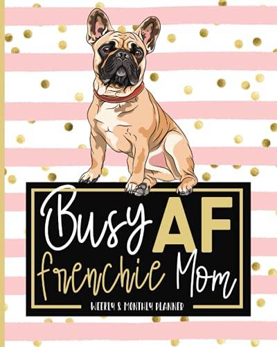 Busy AF Mom: 2021 French Bulldog Planner: Jan 01 - Dec 31, 1 Year, Weekly And Monthly Frenchie Planner, Calendar, Schedule Organizer, Gift Idea For French Bulldog Lovers