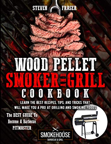 Wood Pellet Smoker And Grill Cookbook: The Best Guide To Become A Barbecue Pitmaster. Learn The Best Recipes, Tips, And Tricks That Will Make You A PRO At Grilling And Smoking Foods