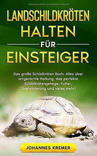 LANDSCHILDKRÖTEN HALTEN FÜR EINSTEIGER: Das große Schildkröten Buch - Alles über artgerechte Haltung, das perfekte Schildkrötengehege, Futter, Überwinterung und vieles mehr!