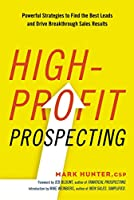 High-Profit Prospecting: Powerful Strategies to Find the Best Leads and Drive Breakthrough Sales Results