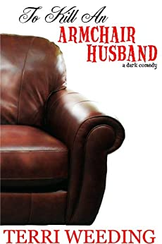 To Kill An Armchair Husband, a dark comedy by [Terri Weeding]