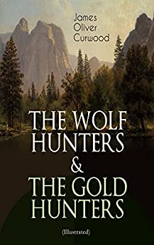THE WOLF HUNTERS & THE GOLD HUNTERS (Illustrated): Thrilling Tales of Adventures in the Canadian Wilderness by [James Oliver Curwood, C. M. Relyea]
