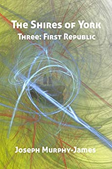 The Shires of York: Three: First Republic by [Joseph Murphy-James]