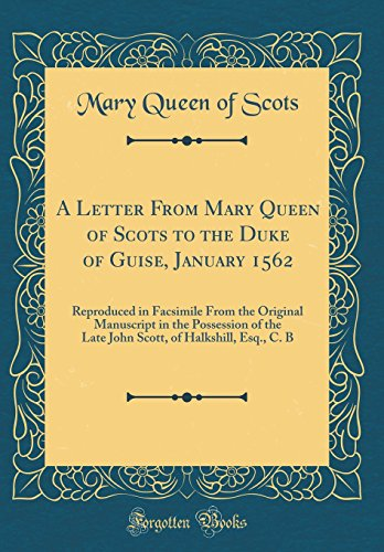 A Letter From Mary Queen of Scots to the Duke of Guise, January 1562: Reproduced in Facsimile From the Original Manuscript in the Possession of the ... of Halkshill, Esq., C. B (Classic Reprint)