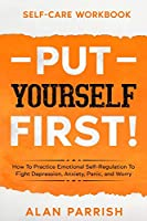 Self Care workbook: PUT YOURSELF FIRST! - How To Practice Emotional Self-Regulation To Fight Depression, Anxiety, Panic, and Worry