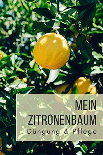 Mein Zitronenbaum Düngung & Pflege: Notizbuch für Zitruspflanzen-Gärtner zum Aufschreiben von Düngung, Schnitt, Wasserbedarf, Standort, etc.