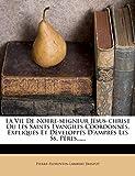 La Vie De Notre-seigneur Jésus-christ Ou Les Saints Evangiles Coordonnés, Expliqués Et...