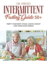 The Perfect Intermittent Fasting Guide 50+: Purify your Body while Losing Weight and Increasing Energy