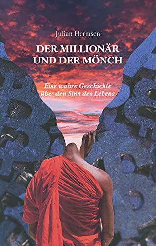 Der Millionär und der Mönch: Eine wahre Geschichte über den Sinn des Lebens
