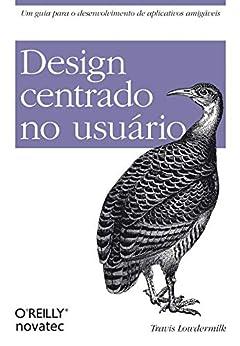 Design Centrado no Usuário: Um guia para o desenvolvimento de aplicativos amigáveis por [Travis Lowdermilk]