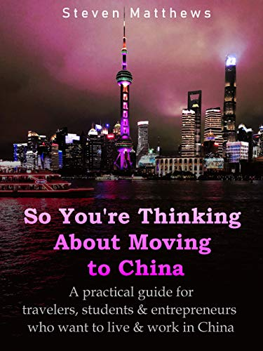 So You're Thinking About Moving to China (Finding Work in China): Know before you go – A practical guide to living and finding work in China for travelers, students & entrepreneurs (English Edition)